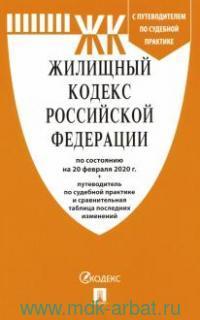 Жилищный кодекс Российский Федерации : по состоянию на 20 февраля 2020 года + путеводитель по судебной практике и сравнительная таблица последних изменений