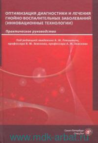 Оптимизация диагностики и лечения гнойно-воспалительных заболеваний. Инновационные технологии : практическое руководство