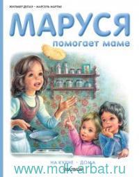 Маруся помогает маме : На кухне. Дома : пересказ с фр. Н. Мавлевич