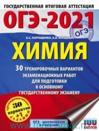 ОГЭ-2021 : Химия : 30 тренировочных вариантов экзаменационных работ для подготовки к основному государственному экзамену