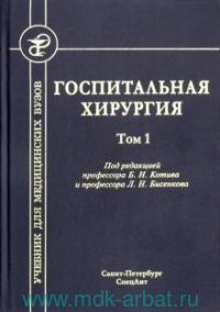 Госпитальная хирургия : учебник для медицинских вузов. В 2 т. Т.1