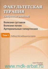 Факультетская терапия (избранные разделы). В 3 т. Т.1. Болезни суставов. Болезни почек. Артериальные гипертензии : учебник для медицинских вузов