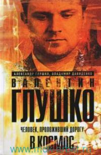 Валентин Глушко : Человек, проложивший дорогу в космос. Кн.1