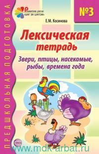 Лексическая тетрадь №3 для занятий с дошкольниками : Звери, птицы, насекомые, рыбы, времена года