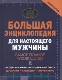 Большая энциклопедия для настоящего мужчины : самое полное руководство