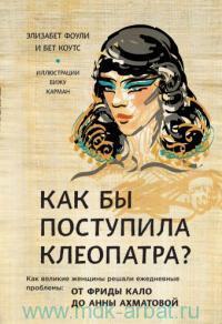 Как бы поступила Клеопатра? Как великие женщины решали ежедневные проблемы : от Фриды Кало до Анны Ахматовой