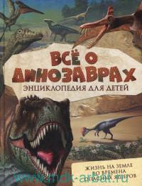 Всё о динозаврах : энциклопедия для детей