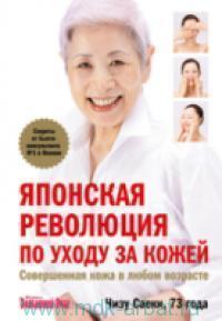 Японская революция по уходу за кожей. Совершенная кожа в любом возрасте : секреты от бьюти-консультанта №1 в Японии