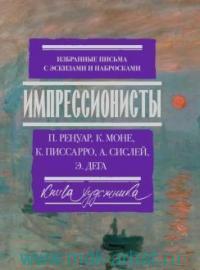 Импрессионисты : Избранные письма с эскизами и набросками : О. Ренуар, К. Моне, К. Писсарро, А. Сислей, Э. Дега