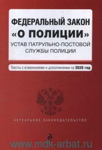 Федеральный закон «О полиции». Устав патрульно-постовой службы полиции : текст с изменениями и дополнениями на 2020 год