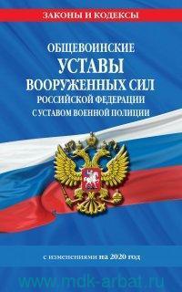 Общевоинские уставы Вооруженных сил Российской Федерации с Уставом военной полиции : с изменениями на 2020 год