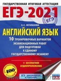 ЕГЭ-2021 : Английский язык : 10 тренировочных вариантов экзаменационных работ для подготовки к единому государственному экзамену