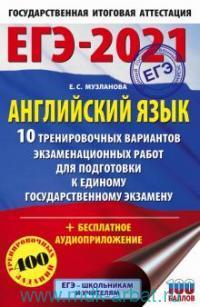 ЕГЭ-2021 : Английский язык : 10 тренировочных вариантов экзаменационных работ для подготовки к единому государственному экзамену : 400 тренировочных заданий
