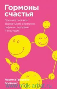 Гормоны счастья : как приучить мозг вырабатывать серотонин, дофамин, эндорфин и окситоцин