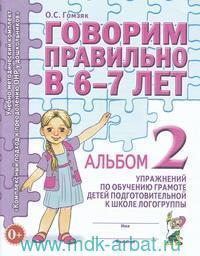Говорим правильно в 6-7 лет : Альбом 2 упражнений по обучению грамоте детей подготовительной к школе логогруппы