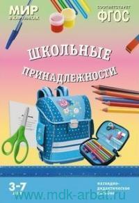 Школьные принадлежности : наглядно-дидактическое пособие : для детей 3-7 лет (соответствует ФГОС)