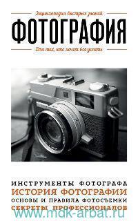 Фотография : для тех, кто хочет все успеть : инструменты фотографа, история фотографии, основы и правила фотосъемки, секреты профессионалов