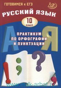 Русский язык : 10-й класс : практикум по орфографии и пунктуации : готовимся к ЕГЭ : учебное пособие