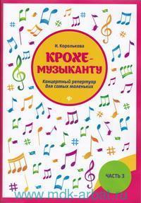 Крохе-музыканту : концертный репертуар для самых маленьких. Ч.3