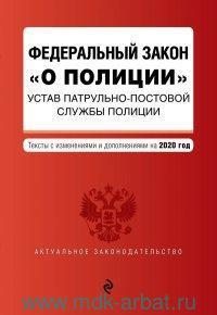 Федеральный закон «О полиции» Устав патрульно-постовой службы полиции : тексты с изменениями и дополнениями на 2020 год