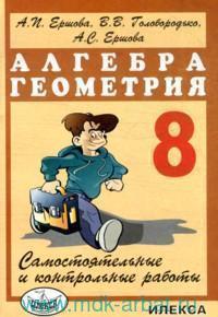Самостоятельные и контрольные работы по алгебре и геометрии : 8-й класс