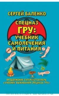 Спецназ ГРУ : учебник самолечения и питания : продолжение супербестселлера «Учебник выживания спецназа ГРУ»