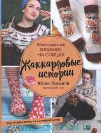 Многоцветное вязание на спицах. Жаккардовые истории Юлии Лисиной