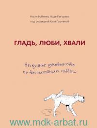 Гладь, люби, хвали : нескучное руководство по воспитанию собаки