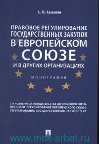 Правовое регулирование государственных закупок в Европейском Союзе и в других организациях : монография