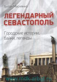 Легендарный Севастополь : городские истории, байки, легенды