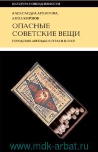 Опасные советские вещи : Городские легенды и страхи в СССР