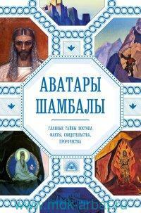 Аватары Шамбалы. Главные тайны Востока : факты, свидетельства, пророчества