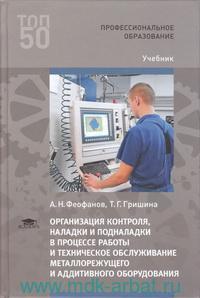 Организация контроля, наладки и подналадки в процессе работы и техническое обслуживание металлорежущего и аддитивного оборудования, в том числе в автоматизированном производстве : учебник