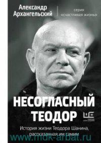 Несогласный Теодор : История жизни Теодора Шанина, рассказанная им самим