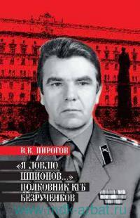 Я ловлю шпионов... : Полковник КГБ Безрученков