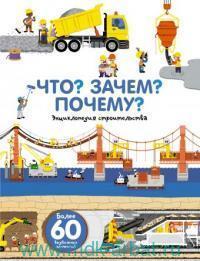 Что? Зачем? Почему? : энциклопедия строительства : более 60 выдвижных элементов : 3-7 лет