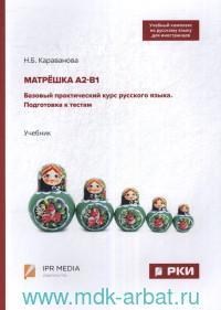 Матрешка A2-B1. Базовый практический курс русского языка. Подготовка к тестам : учебник