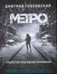 Метро : трилогия под одной обложкой : Метро 2033 ; Метро 2034 ; Метро 2035 : фантастические романы