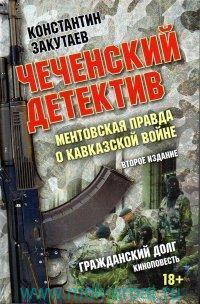 Чеченский детектив. Ментовская правда о кавказской войне ; Гражданский долг : киноповесть
