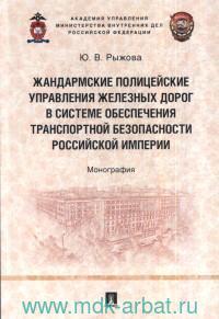 Жандармские полицейские управления железных дорог в системе обеспечения транспортной безопасности Российской империи : монография