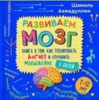 Развиваем мозг. Книга о том, как тренировать логику и улучшаить мышление у детей 7-12 лет