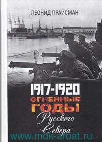 1917-1920. Огненные годы Русского Севера