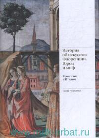 История об искусстве Флоренции. Грод и миф : Ренессанс в Италии