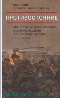 Противостояние. Спецслужбы, армия и власть накануне падения Российской империи, 1913-1917 гг.