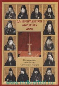 Да исправится молитва моя : по творениям преподобных Оптинских старцев