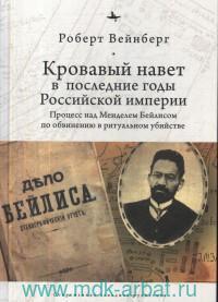 Кровавый навет в последние годы Российской империи : процесс над Менделем Бейлисом по обвинению в ритуальном убийстве