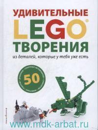 Lego Удивительные творения из деталей, которые у тебя уже есть : 50 новых роботов, драконов, гоночных автомобилей, самолетов, диких животных и других занятных моделей