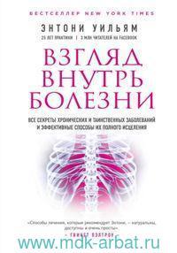 Взгляд внутрь болезни : все секреты хронических и таинственных заболеваний и эффективные способы их полного исцеления