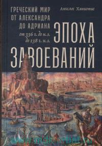 Эпоха завоеваний : Греческий мир от Александра до Адриана (336 г. до н. э. - 138 г. н. э.)