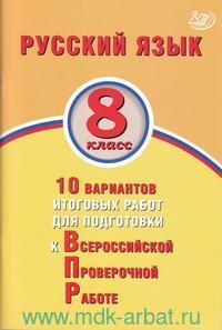 Русский язык : 8-й класс : 10 вариантов итоговых работ для подготовки к Всероссийской проверочной работе : учебное пособие